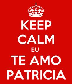 Poster: KEEP CALM EU  TE AMO PATRICIA