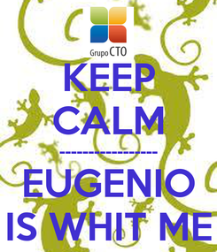 Poster: KEEP CALM ----------------- EUGENIO IS WHIT ME