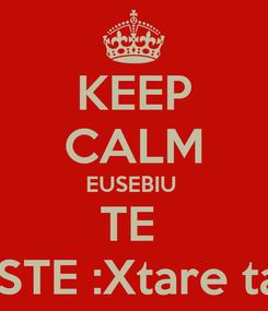 Poster: KEEP CALM EUSEBIU  TE  IUBESTE :Xtare tare :*