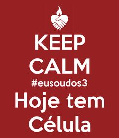 Poster: KEEP CALM #eusoudos3 Hoje tem Célula