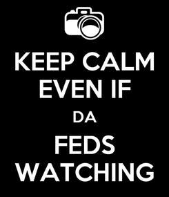 Poster: KEEP CALM EVEN IF DA FEDS WATCHING