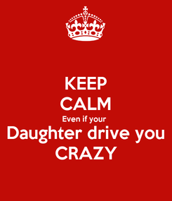 Poster: KEEP CALM Even if your  Daughter drive you CRAZY