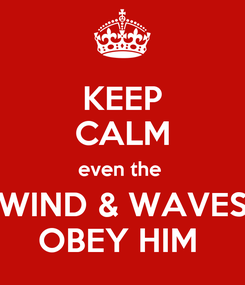 Poster: KEEP CALM even the  WIND & WAVES OBEY HIM