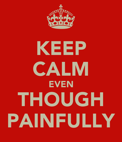 Poster: KEEP CALM EVEN THOUGH PAINFULLY