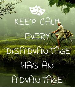 Poster: KEEP CALM EVERY DISADVANTAGE HAS AN ADVANTAGE