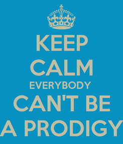 Poster: KEEP CALM EVERYBODY  CAN'T BE A PRODIGY