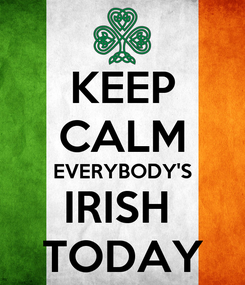Poster: KEEP CALM EVERYBODY'S IRISH  TODAY