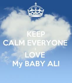 Poster: KEEP CALM EVERYONE  I  LOVE  My BABY ALI