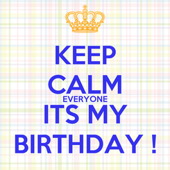 Poster: KEEP CALM EVERYONE ITS MY BIRTHDAY !