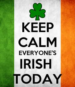 Poster: KEEP CALM EVERYONE'S IRISH  TODAY
