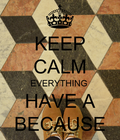 Poster: KEEP CALM EVERYTHING  HAVE A BECAUSE