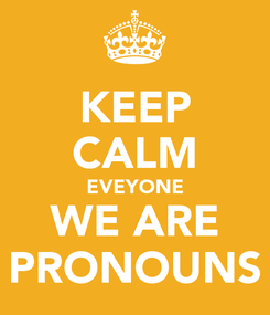 Poster: KEEP CALM EVEYONE WE ARE PRONOUNS