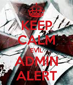 Poster: KEEP CALM EVIL ADMIN ALERT