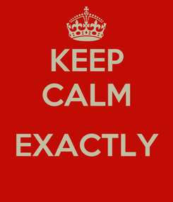 Poster: KEEP CALM  EXACTLY