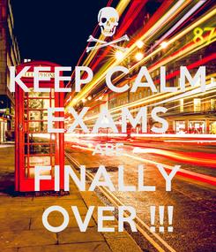 Poster: KEEP CALM EXAMS ARE FINALLY OVER !!!