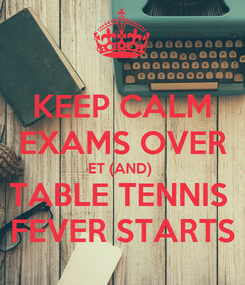 Poster: KEEP CALM EXAMS OVER ET (AND)  TABLE TENNIS  FEVER STARTS