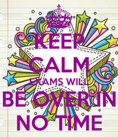 Poster: KEEP CALM EXAMS WILL BE OVER IN NO TIME