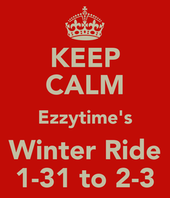Poster: KEEP CALM Ezzytime's Winter Ride 1-31 to 2-3