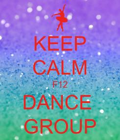 Poster: KEEP CALM F12 DANCE  GROUP