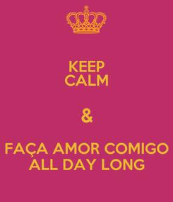 Poster: KEEP CALM & FAÇA AMOR COMIGO ALL DAY LONG