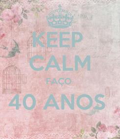Poster: KEEP  CALM FAÇO  40 ANOS