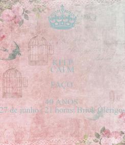 Poster: KEEP CALM FAÇO  40 ANOS  27 de junho | 21 horas| Brick Clérigos