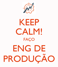 Poster: KEEP CALM! FAÇO ENG DE PRODUÇÃO