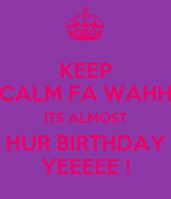 Poster: KEEP CALM FA WAHH ITS ALMOST HUR BIRTHDAY YEEEEE !