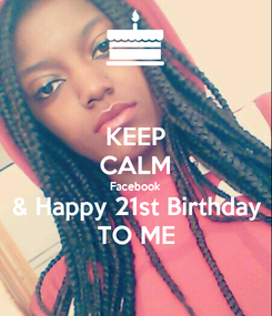 Poster: KEEP CALM Facebook & Happy 21st Birthday TO ME