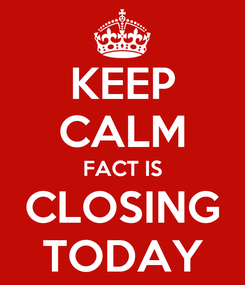Poster: KEEP CALM FACT IS CLOSING TODAY