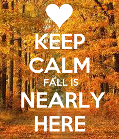 Poster: KEEP CALM  FALL IS  NEARLY HERE