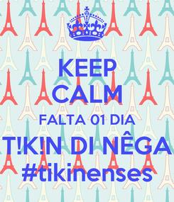 Poster: KEEP CALM FALTA 01 DIA T!K!N DI NÊGA #tikinenses