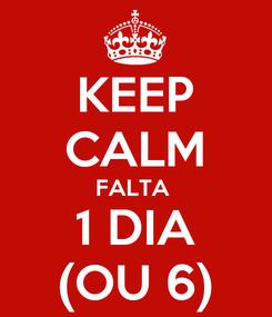 Poster: KEEP CALM FALTA  1 DIA (OU 6)