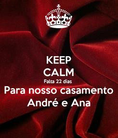 Poster: KEEP CALM Falta 22 dias  Para nosso casamento André e Ana