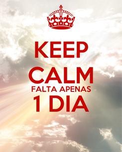 Poster: KEEP CALM FALTA APENAS 1 DIA