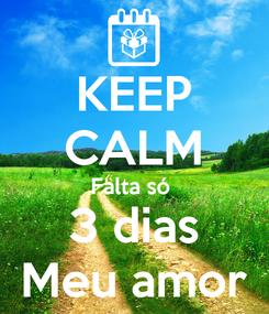 Poster: KEEP CALM Falta só  3 dias Meu amor