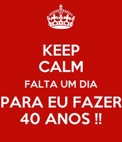 Poster: KEEP CALM FALTA UM DIA PARA EU FAZER 40 ANOS !!