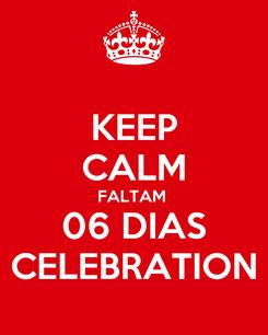 Poster: KEEP CALM FALTAM  06 DIAS CELEBRATION