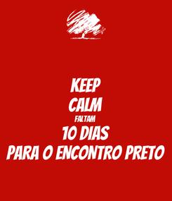 Poster: KEEP CALM FALTAM 10 DIAS PARA O ENCONTRO PRETO