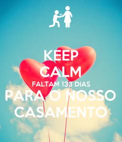 Poster: KEEP CALM FALTAM 133 DIAS PARA O NOSSO CASAMENTO