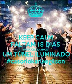 Poster: KEEP CALM FALTAM 18 DIAS  PARA CRUZARMOS UM TÚNEL ILUMINADO #casoriokarlaegilson