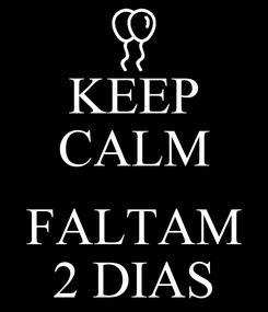 Poster: KEEP CALM  FALTAM 2 DIAS