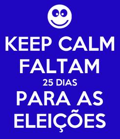 Poster: KEEP CALM FALTAM 25 DIAS PARA AS ELEIÇÕES
