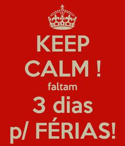 Poster: KEEP CALM ! faltam 3 dias p/ FÉRIAS!