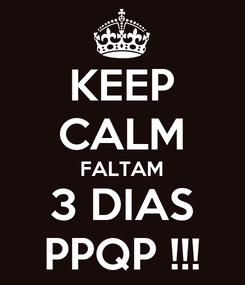 Poster: KEEP CALM FALTAM 3 DIAS PPQP !!!