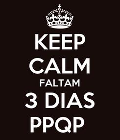 Poster: KEEP CALM FALTAM 3 DIAS PPQP