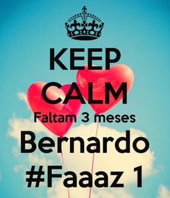 Poster: KEEP CALM Faltam 3 meses Bernardo #Faaaz 1