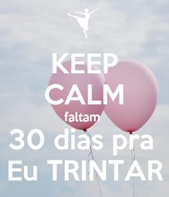 Poster: KEEP CALM faltam  30 dias pra  Eu TRINTAR