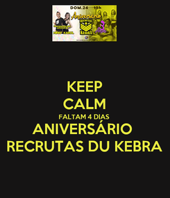 Poster: KEEP CALM FALTAM 4 DIAS ANIVERSÁRIO  RECRUTAS DU KEBRA