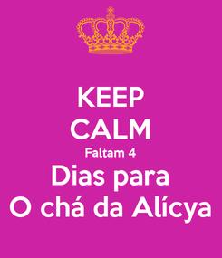 Poster: KEEP CALM Faltam 4 Dias para O chá da Alícya